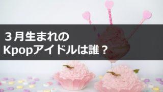 3月生まれKpopアイドル